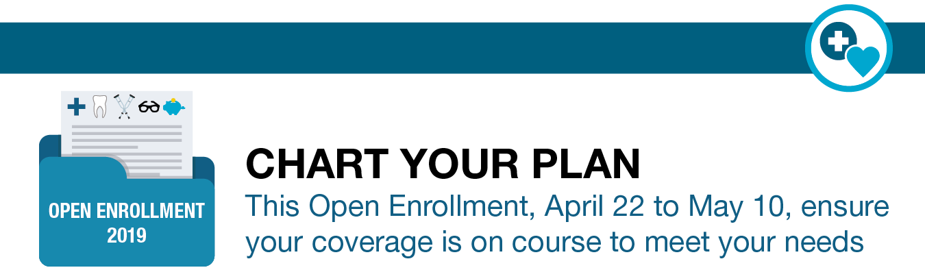 Chart your plan. This Open Enrollment, April 22 to May 10, ensure your coverage is on course to meet your needs.