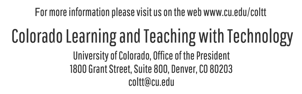 For more information, please visit us on the web www.cu.edu/coltt.  Colorado Learning and Teaching with Technology.  University of Colorado, Office of the President.  1800 Grand Street, Suite 800, Denver, CO 80203.  coltt@cu.ecu