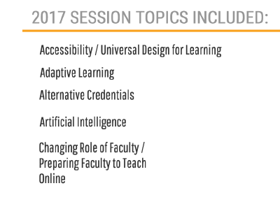 2017 SESSION TOPICS INCLUDE:  Accessibility / Universal Design for Learning, Adaptive learning, Alternative Credentials, Artificial Intelligence, Changing Role of Faculty / Preparing Faculty to Teach Online,