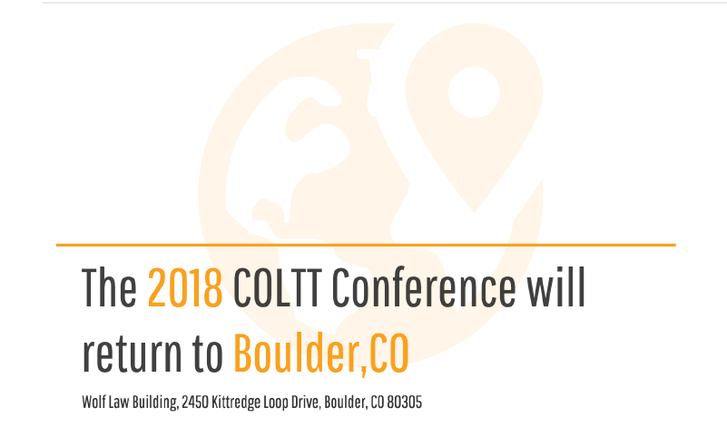 The 2018 COLTT conference will return to Boulder, CO.  Wolf Law Building, 2450, Kittredge Loop Drive, Boulder, CO 80305.