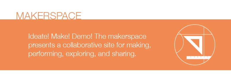 Session Type : Makerspace Ideate! Make! Demo! The makerspace presents a collaborative site for making, performing, exploring, and sharing.